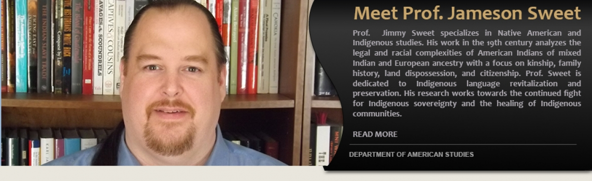 Meet Prof. Jameson Sweet. Prof. Jimmy Sweet specializes in Native American and Indigenous studies. His work in the 19th century analyzes the legal and racial complexities of American Indians of mixed Indian and European ancestry with a focus on kins