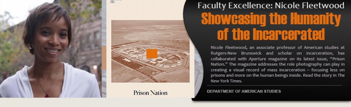 "Faculty Excellence: Nicole Fleetwood.  ""Showcasing the Humanity of the Incarcerated. "" Nicole Fleetwood, an associate professor of American Studies at Rutgers-New Brunswick and scholar on incarceration, has collaborated with Aperture magazin"