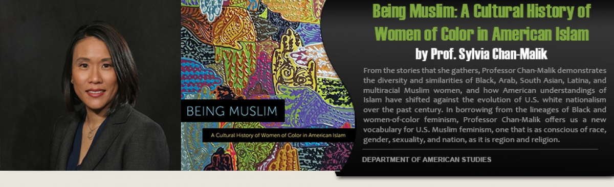 """Being Muslim: A Cultural History of Women of Color in American Islam"" By Prof. Sylvia Chan-Malik. From the stories that she gathers, Prof. Chan-Malik demonstrates the diversity and similarities of Black, Arab, South Asian, Latina, and m"
