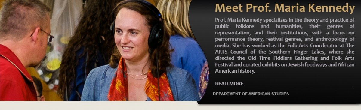 Meet Prof. Maria Kennedy.  Prof. Maria Kennedy specializes in the theory and practice of public folklore and humanities, their genres of representation, and their institutions, with a focus on performance theory, festival genres, and anthropology